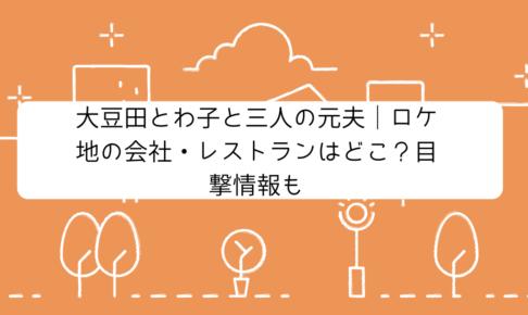 大豆田とわ子と三人の元夫|ロケ地の会社・レストランはどこ?目撃情報も